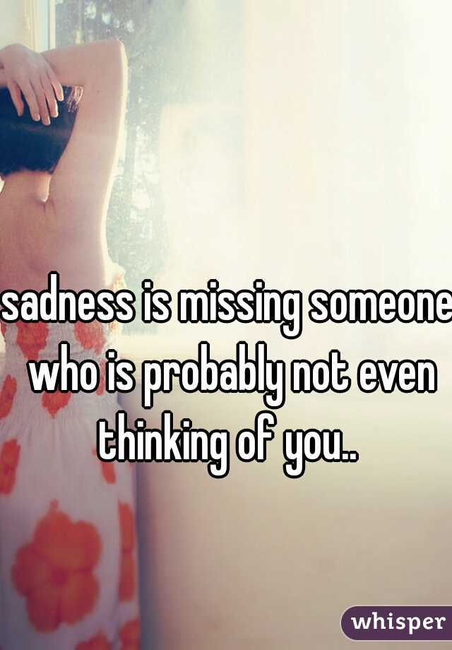 sadness is missing someone who is probably not even thinking of you..