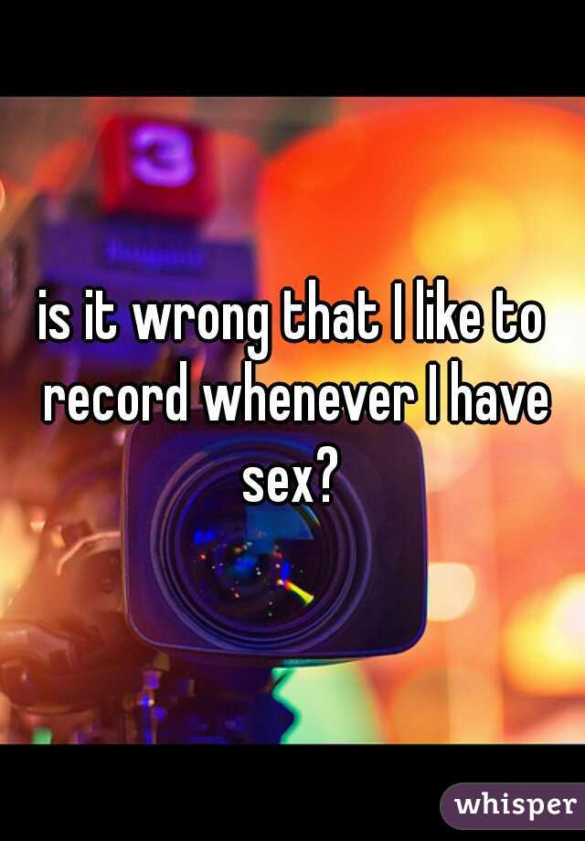 is it wrong that I like to record whenever I have sex?