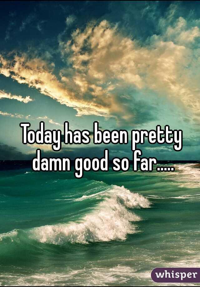 Today has been pretty damn good so far.....
