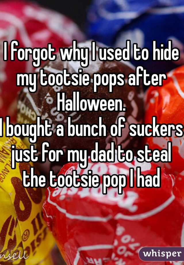 I forgot why I used to hide my tootsie pops after Halloween. I bought a bunch of suckers just for my dad to steal the tootsie pop I had