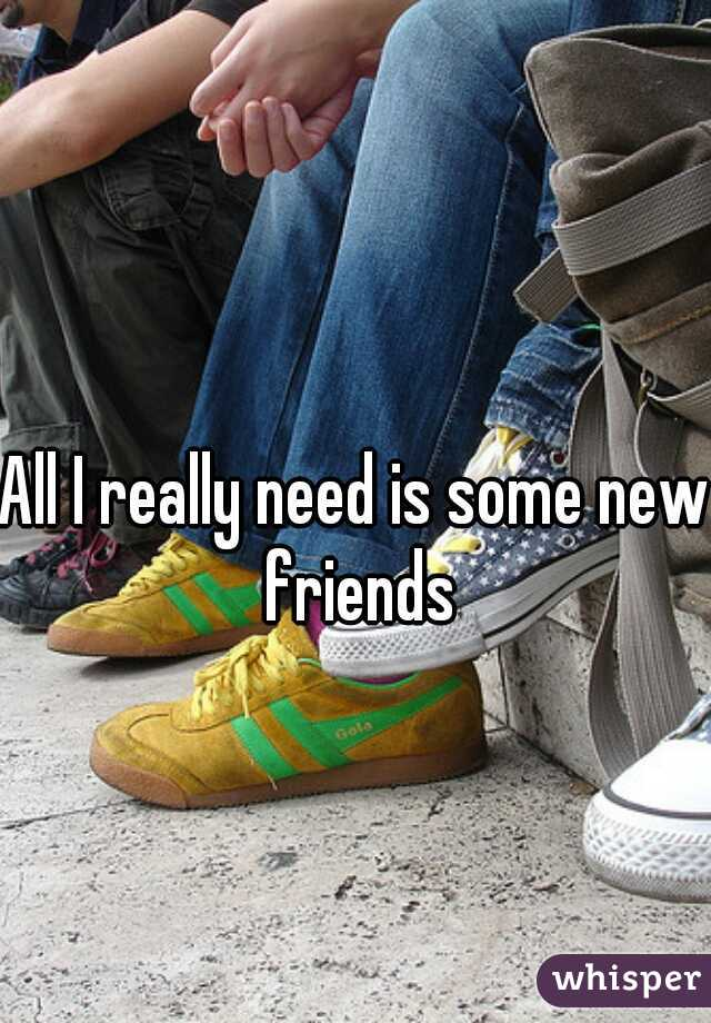 All I really need is some new friends