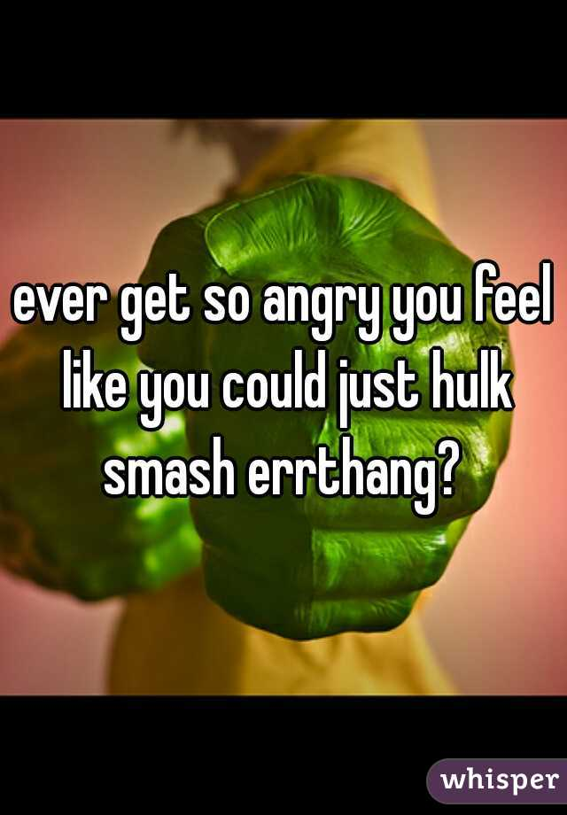 ever get so angry you feel like you could just hulk smash errthang?