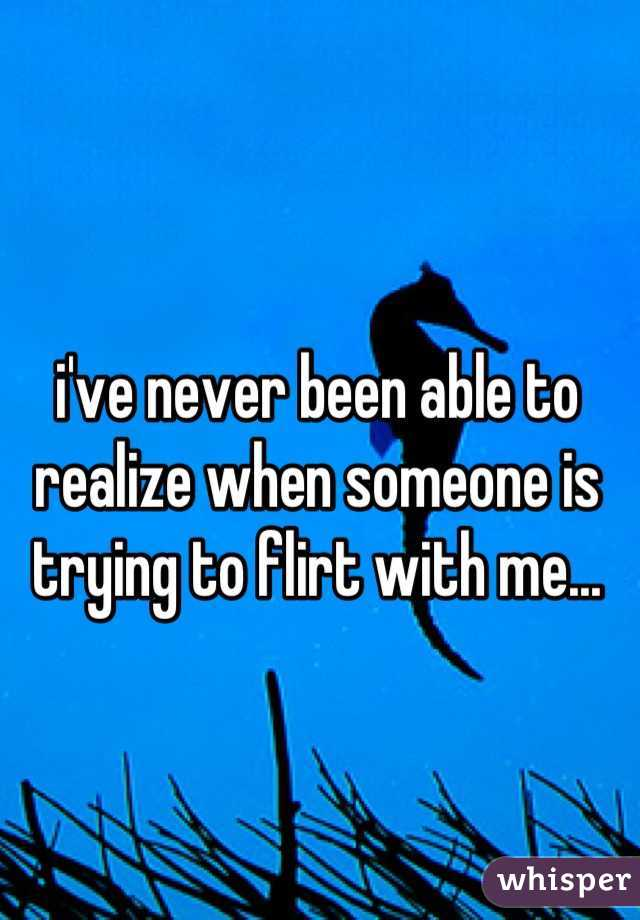 i've never been able to realize when someone is trying to flirt with me...