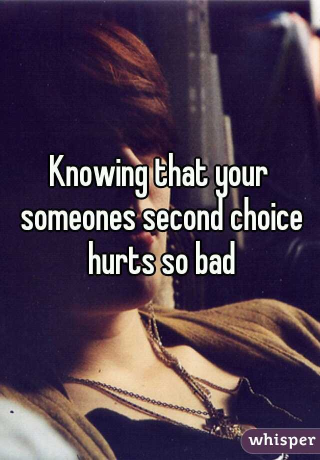 Knowing that your someones second choice hurts so bad