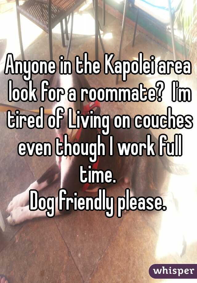 Anyone in the Kapolei area look for a roommate?  I'm tired of Living on couches even though I work full time.   Dog friendly please.
