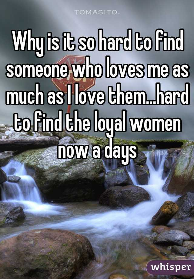 Why is it so hard to find someone who loves me as much as I love them...hard to find the loyal women now a days