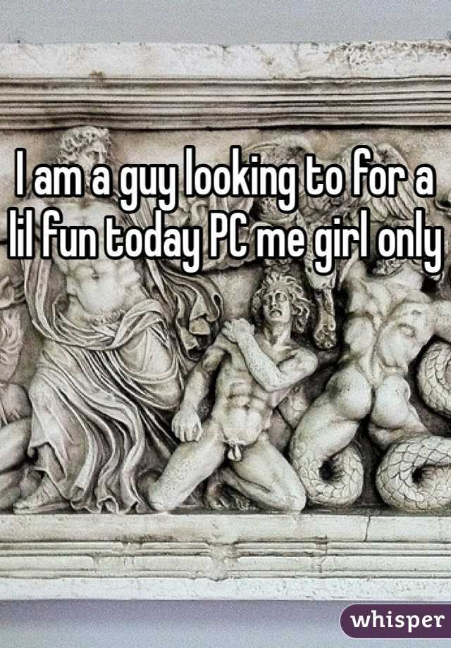 I am a guy looking to for a lil fun today PC me girl only