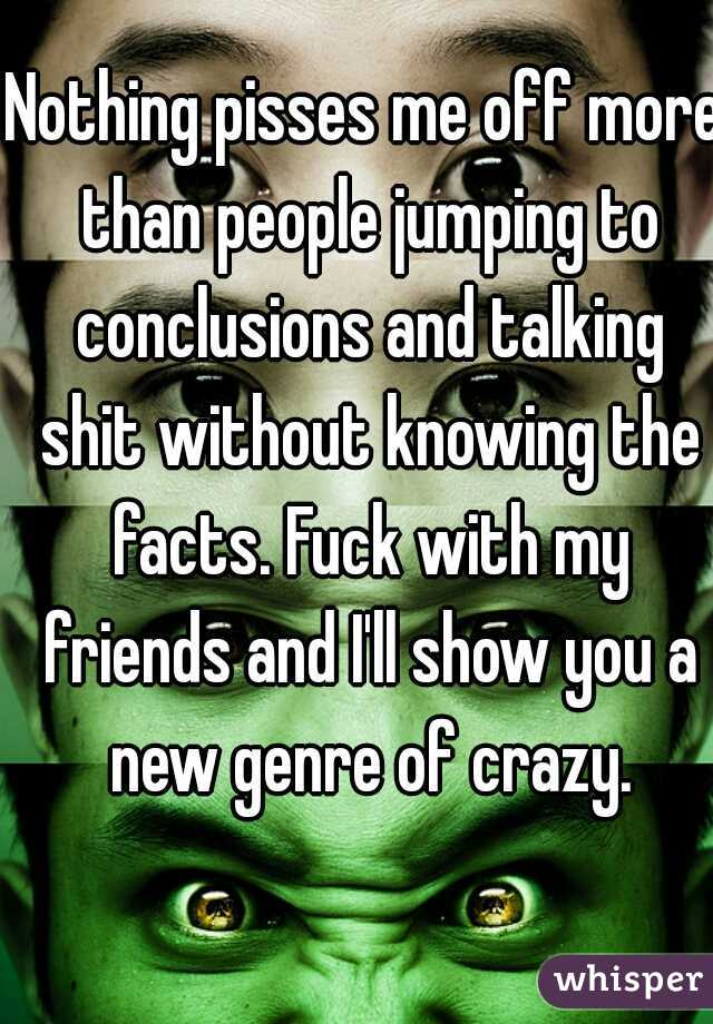 Nothing pisses me off more than people jumping to conclusions and talking shit without knowing the facts. Fuck with my friends and I'll show you a new genre of crazy.