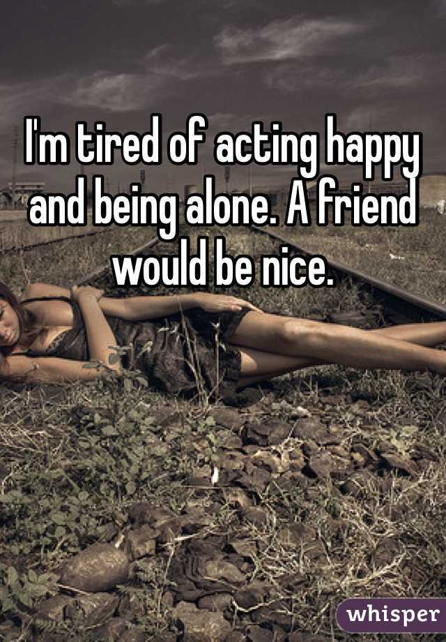 I'm tired of acting happy and being alone. A friend would be nice.