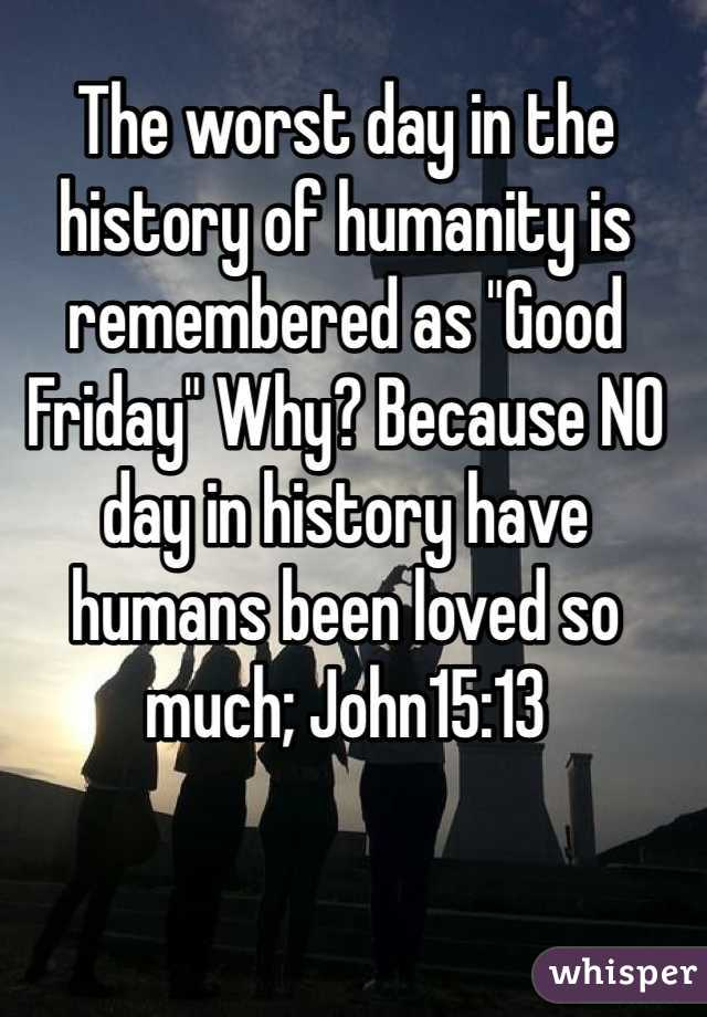 """The worst day in the history of humanity is remembered as """"Good Friday"""" Why? Because NO day in history have humans been loved so much; John15:13"""