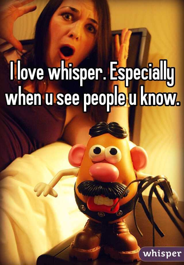 I love whisper. Especially when u see people u know.