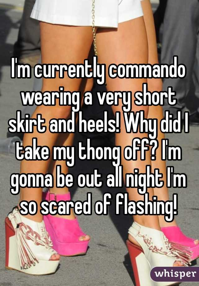 I'm currently commando wearing a very short skirt and heels! Why did I take my thong off? I'm gonna be out all night I'm so scared of flashing!