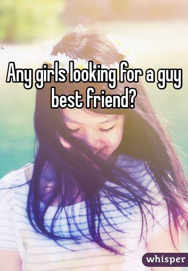 Any girls looking for a guy best friend?