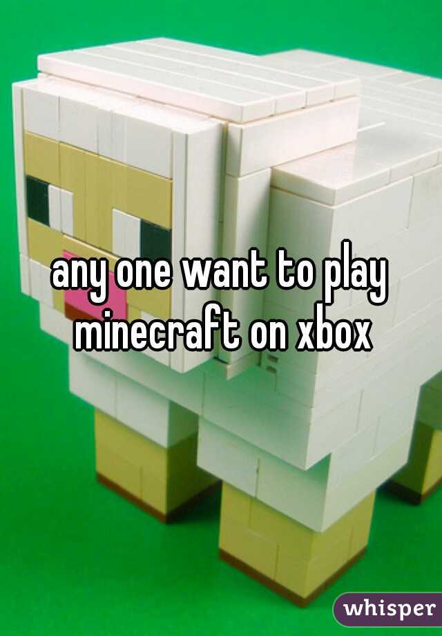 any one want to play minecraft on xbox