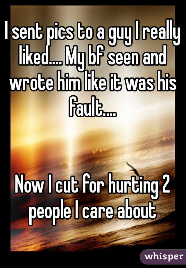 I sent pics to a guy I really liked.... My bf seen and wrote him like it was his fault....   Now I cut for hurting 2 people I care about