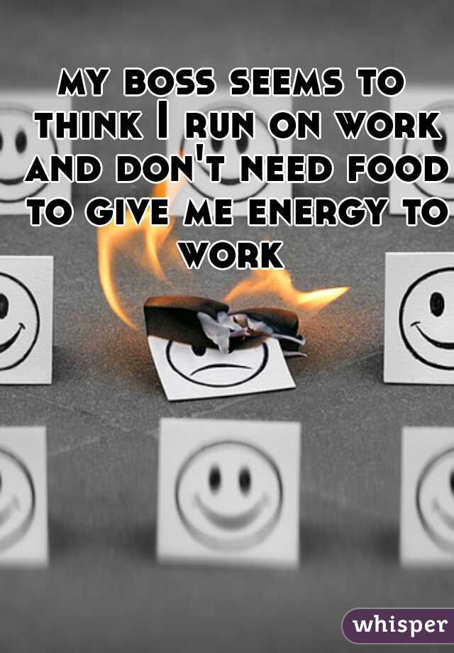my boss seems to think I run on work and don't need food to give me energy to work