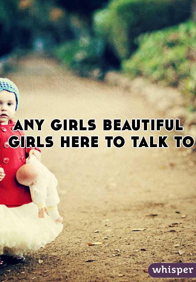 any girls beautiful girls here to talk to