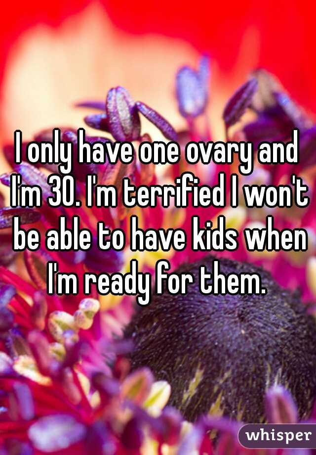 I only have one ovary and I'm 30. I'm terrified I won't be able to have kids when I'm ready for them.