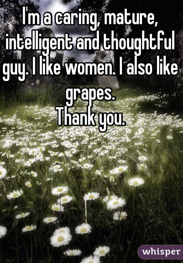 I'm a caring, mature, intelligent and thoughtful guy. I like women. I also like grapes.  Thank you.