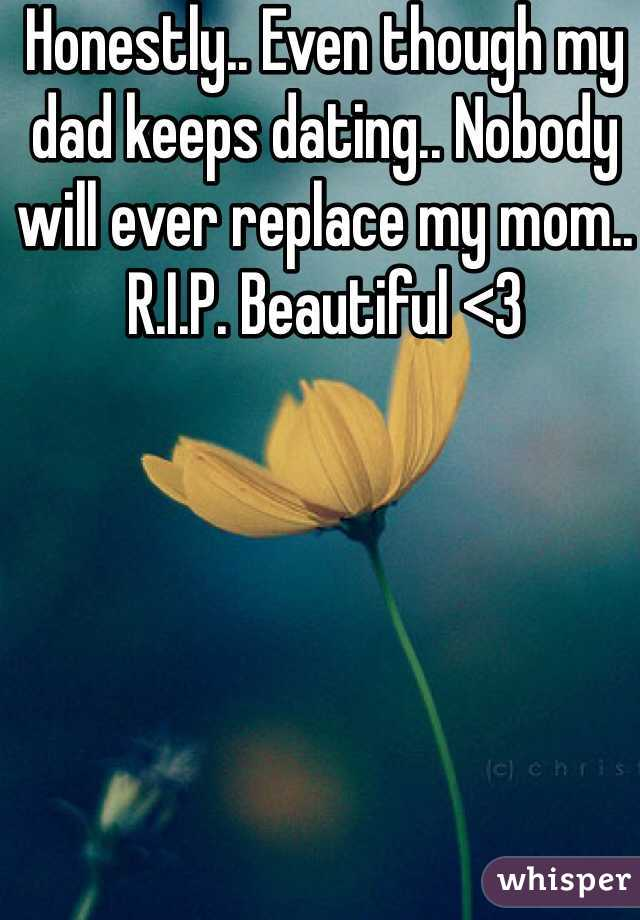 Honestly.. Even though my dad keeps dating.. Nobody will ever replace my mom.. R.I.P. Beautiful <3