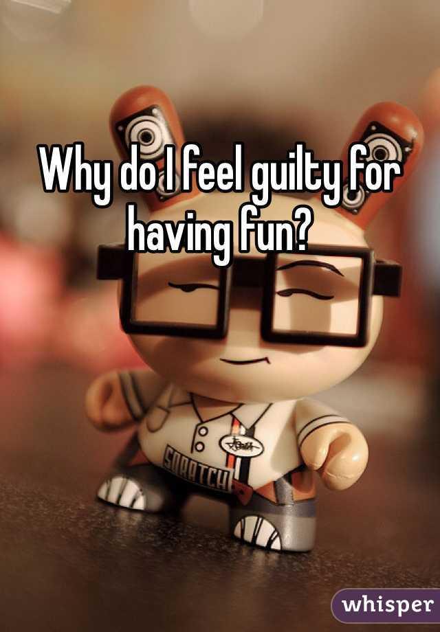 Why do I feel guilty for having fun?