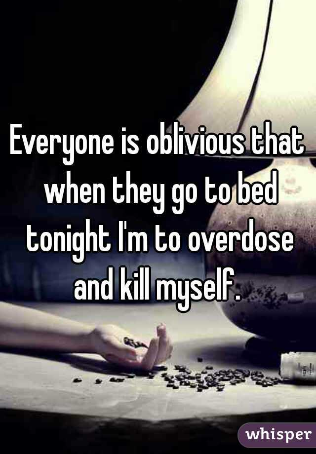 Everyone is oblivious that when they go to bed tonight I'm to overdose and kill myself.