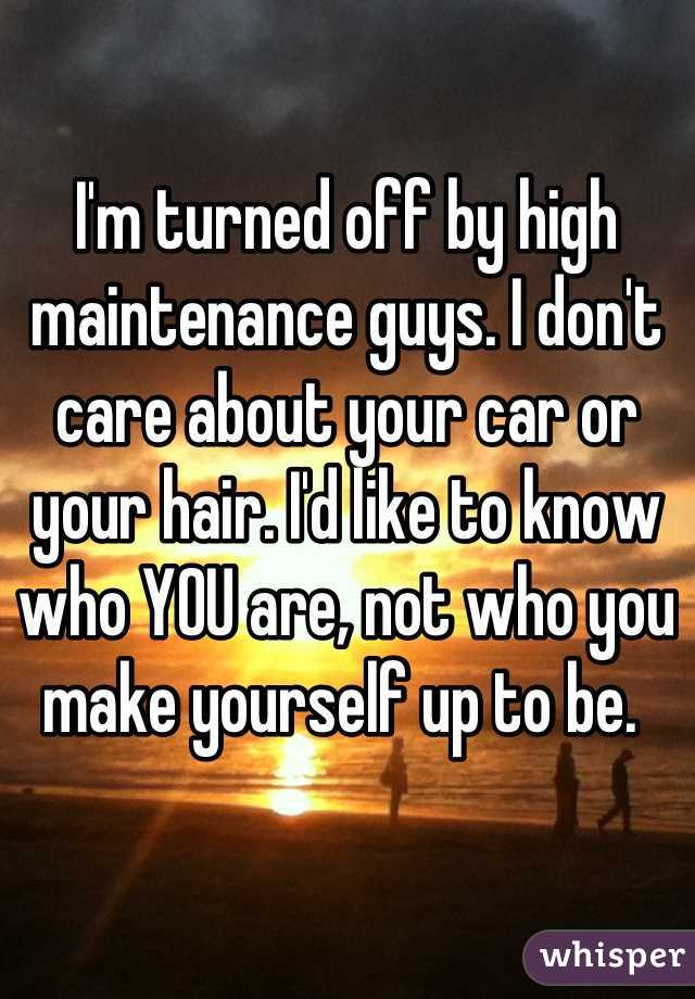 I'm turned off by high maintenance guys. I don't care about your car or your hair. I'd like to know who YOU are, not who you make yourself up to be.