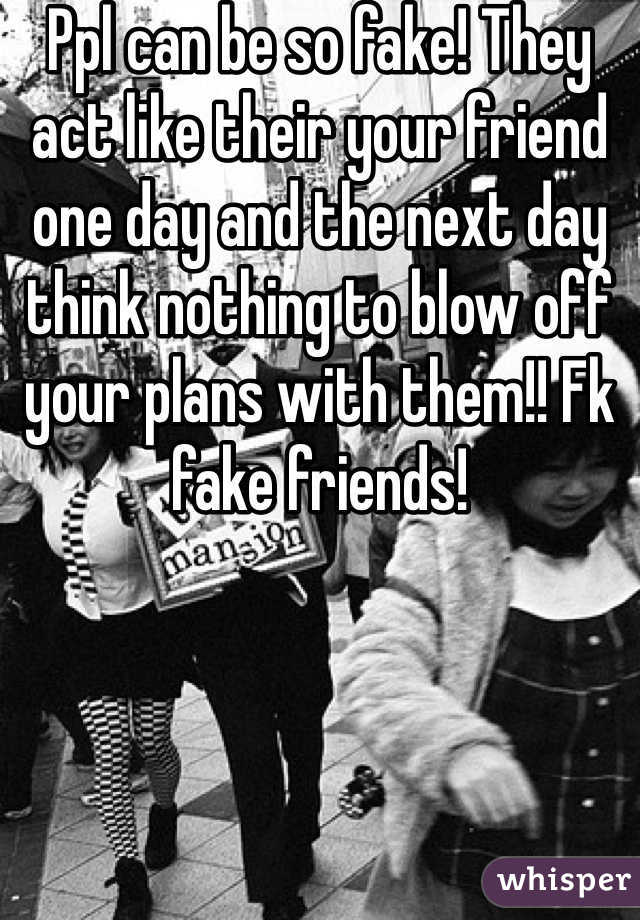 Ppl can be so fake! They act like their your friend one day and the next day think nothing to blow off your plans with them!! Fk fake friends!