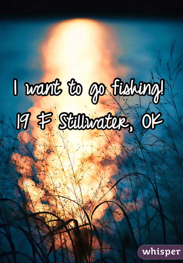 I want to go fishing! 19 F Stillwater, OK