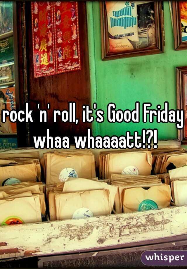 rock 'n' roll, it's Good Friday whaa whaaaatt!?!