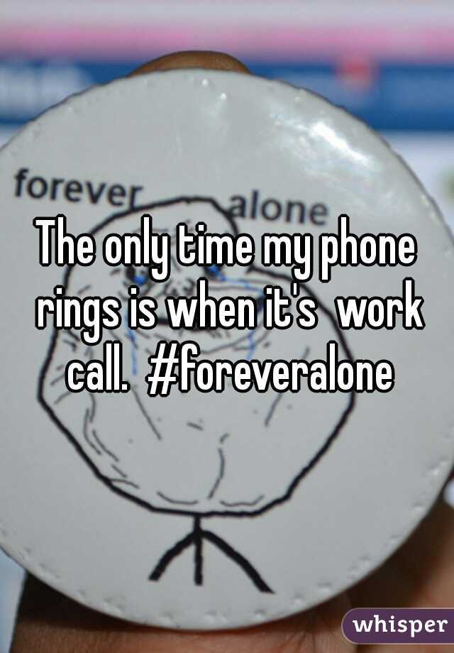 The only time my phone rings is when it's  work call.  #foreveralone