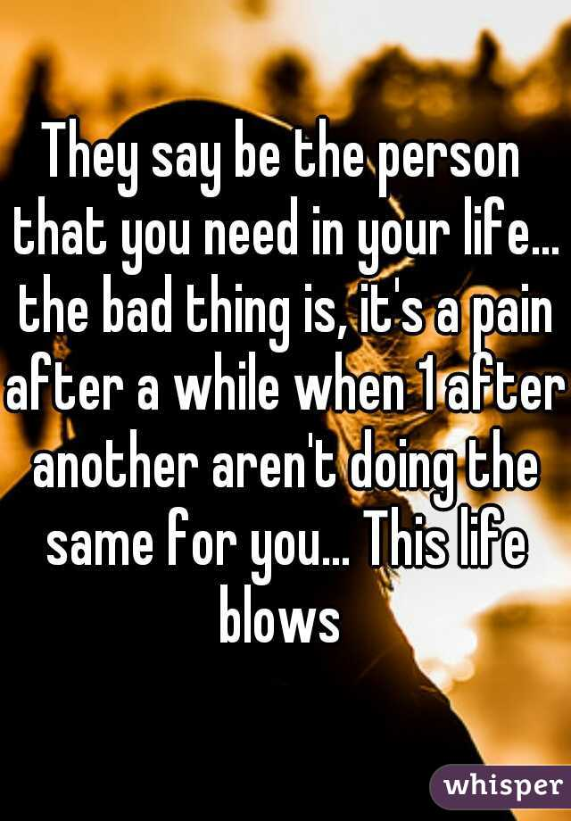 They say be the person that you need in your life... the bad thing is, it's a pain after a while when 1 after another aren't doing the same for you... This life blows