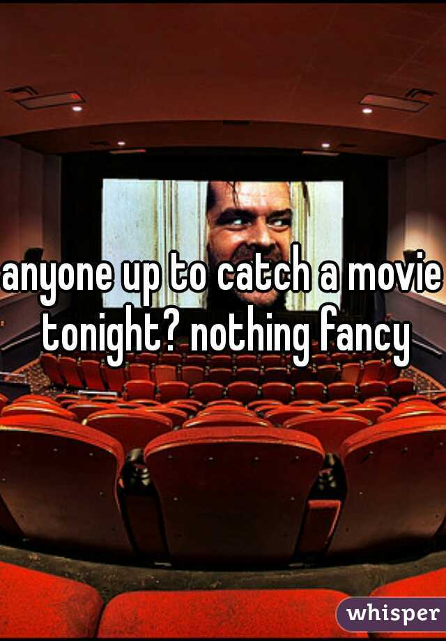 anyone up to catch a movie tonight? nothing fancy