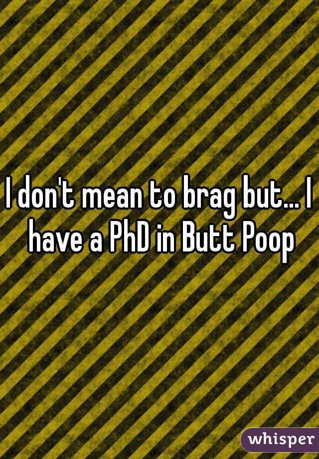 I don't mean to brag but... I have a PhD in Butt Poop