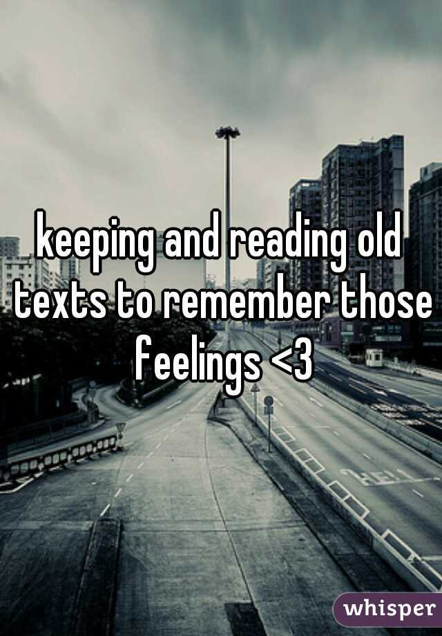 keeping and reading old texts to remember those feelings <3