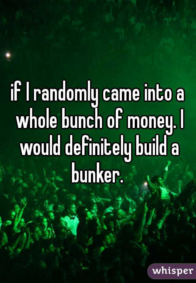 if I randomly came into a whole bunch of money. I would definitely build a bunker.