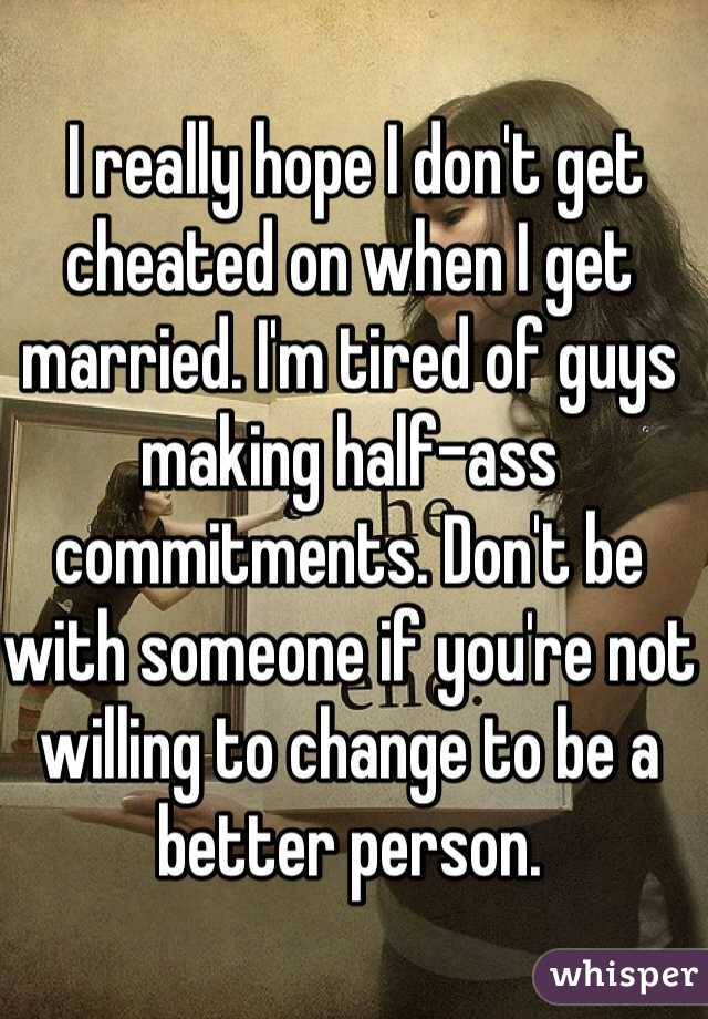 I really hope I don't get cheated on when I get married. I'm tired of guys making half-ass commitments. Don't be with someone if you're not willing to change to be a better person.