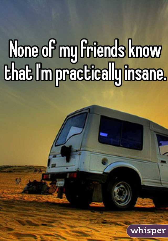 None of my friends know that I'm practically insane.