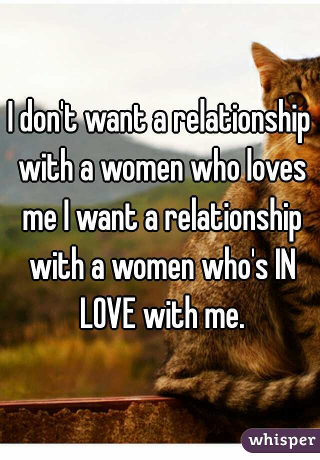 I don't want a relationship with a women who loves me I want a relationship with a women who's IN LOVE with me.