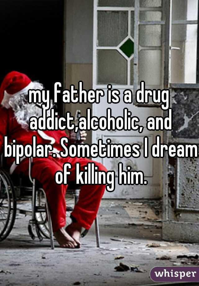 my father is a drug addict,alcoholic, and bipolar. Sometimes I dream of killing him.