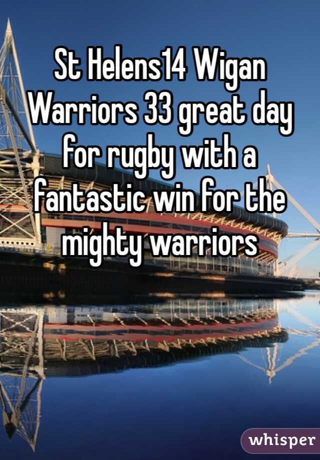 St Helens14 Wigan Warriors 33 great day for rugby with a fantastic win for the mighty warriors