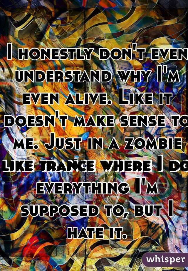 I honestly don't even understand why I'm even alive. Like it doesn't make sense to me. Just in a zombie like trance where I do everything I'm supposed to, but I hate it.