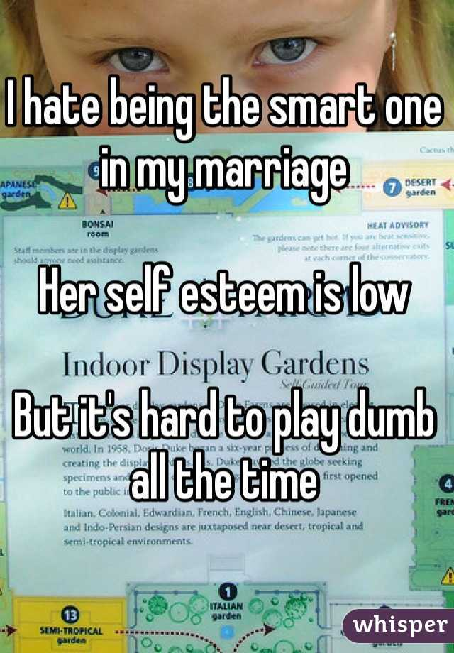 I hate being the smart one in my marriage   Her self esteem is low   But it's hard to play dumb all the time