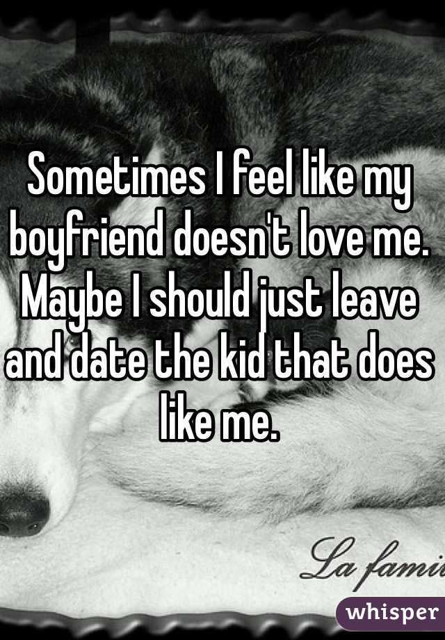 Sometimes I feel like my boyfriend doesn't love me. Maybe I should just leave and date the kid that does like me.
