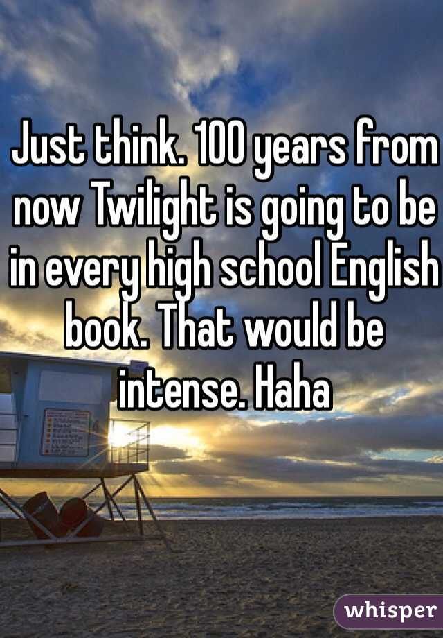 Just think. 100 years from now Twilight is going to be in every high school English book. That would be intense. Haha