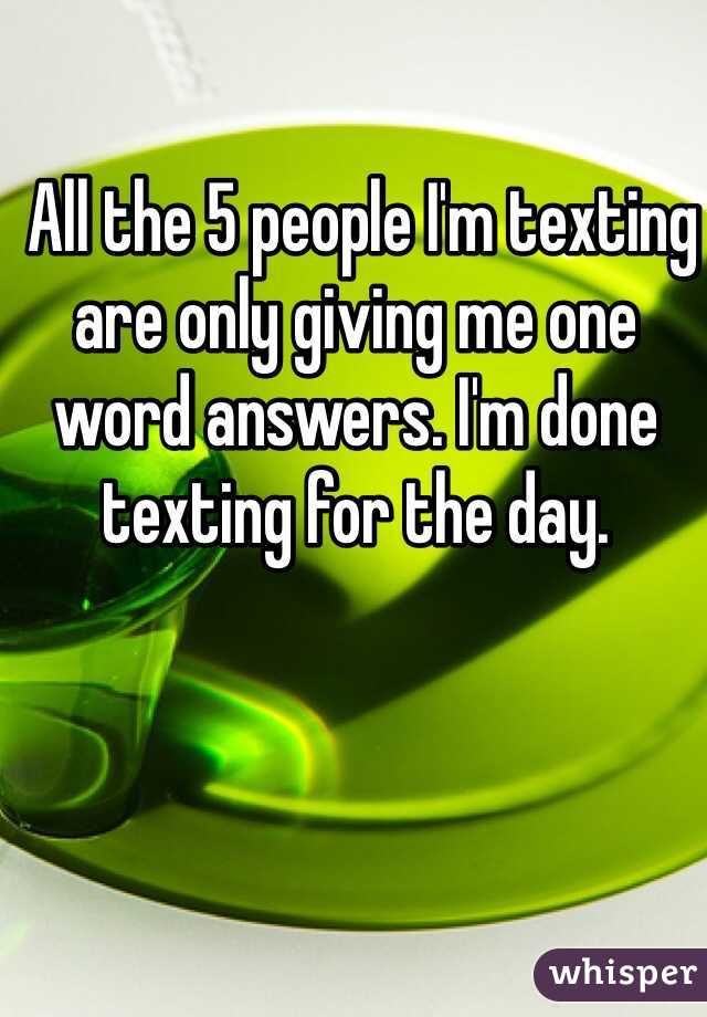 All the 5 people I'm texting are only giving me one word answers. I'm done texting for the day.