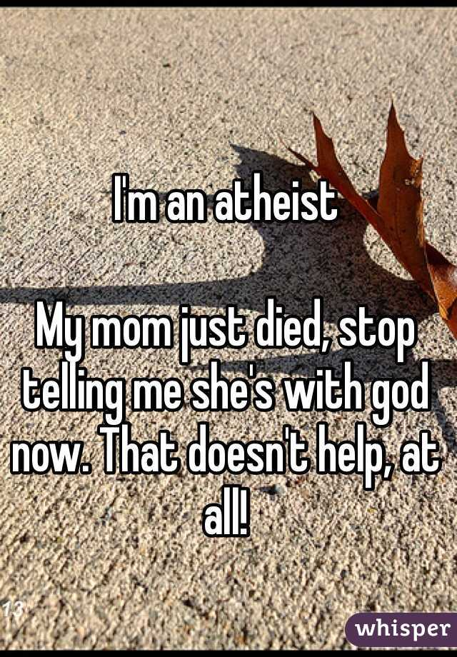 I'm an atheist  My mom just died, stop telling me she's with god now. That doesn't help, at all!