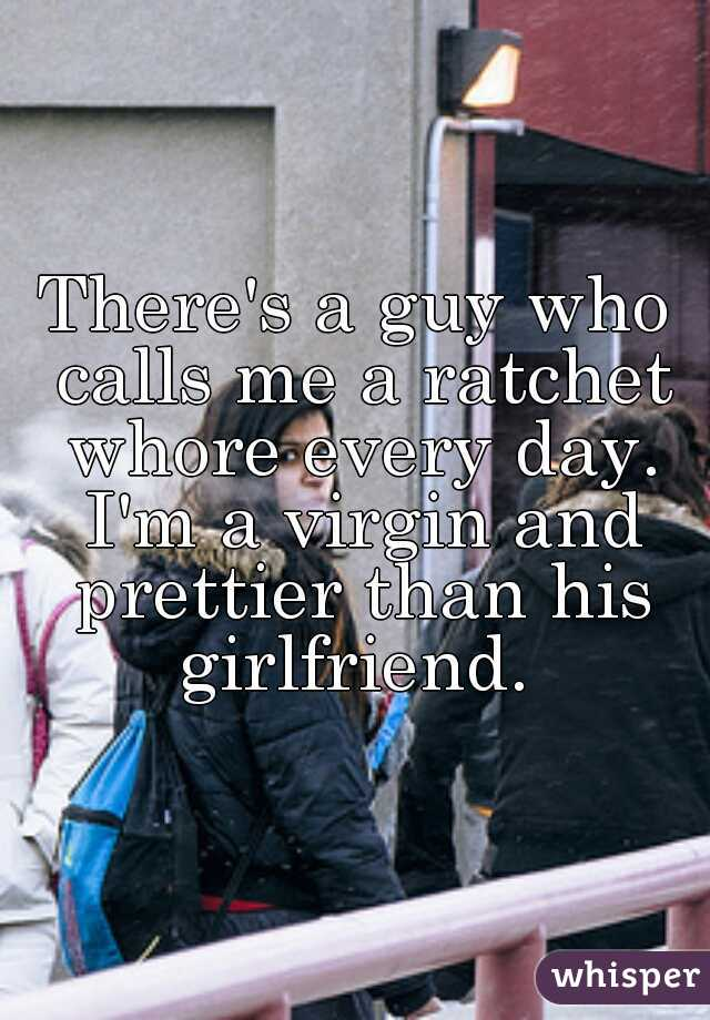 There's a guy who calls me a ratchet whore every day. I'm a virgin and prettier than his girlfriend.