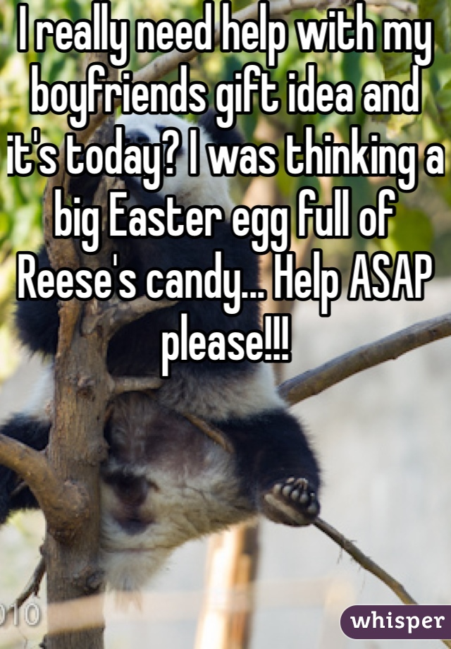 I really need help with my boyfriends gift idea and it's today? I was thinking a big Easter egg full of Reese's candy... Help ASAP please!!!