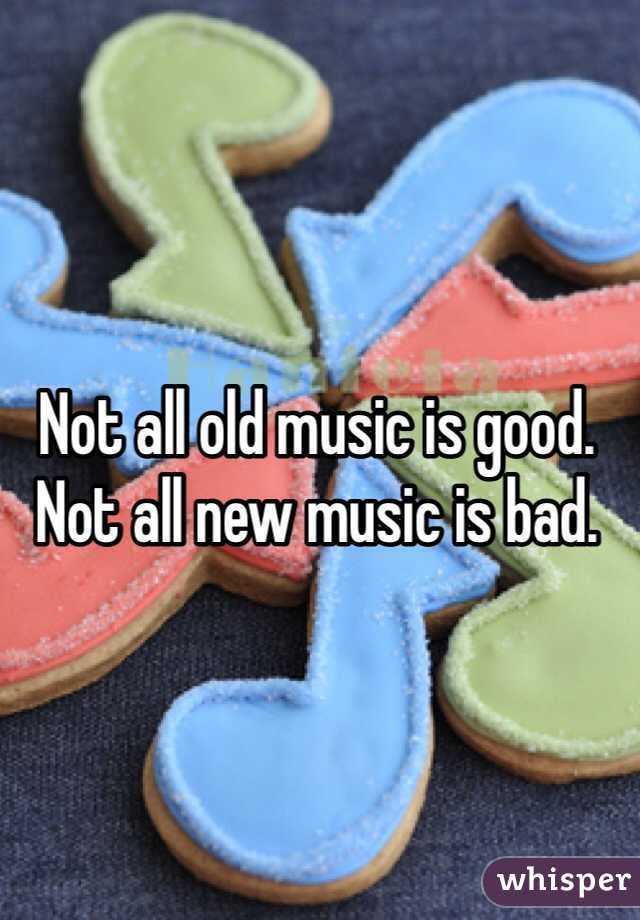 Not all old music is good. Not all new music is bad.